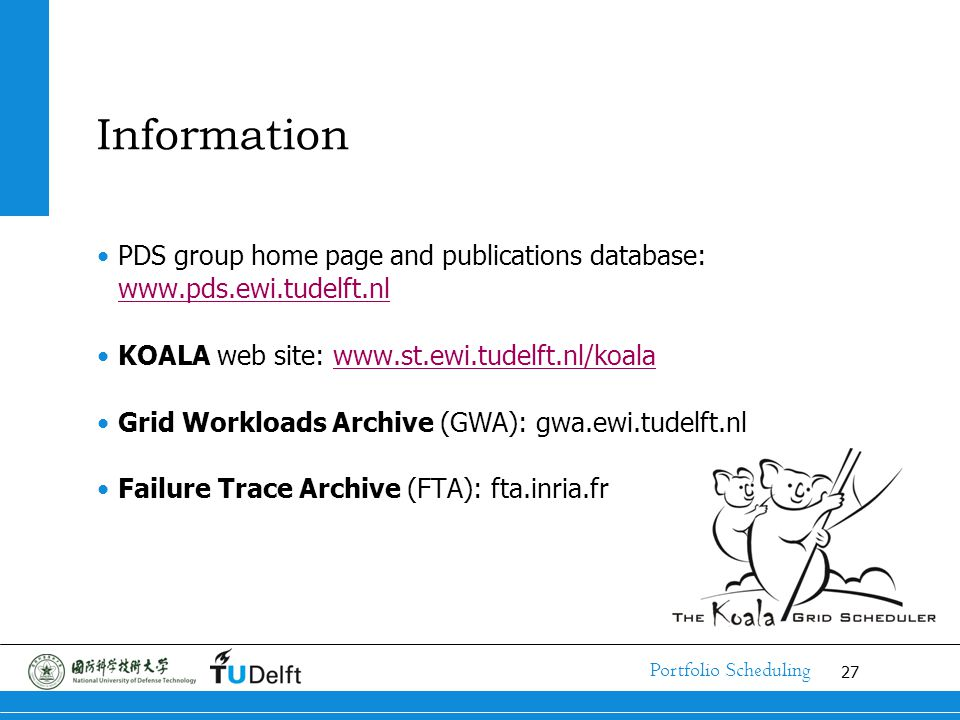 27 Portfolio Scheduling Information PDS group home page and publications database: www.pds.ewi.tudelft.nl www.pds.ewi.tudelft.nl KOALA web site: www.st.ewi.tudelft.nl/koalawww.st.ewi.tudelft.nl/koala Grid Workloads Archive (GWA): gwa.ewi.tudelft.nl Failure Trace Archive (FTA): fta.inria.fr