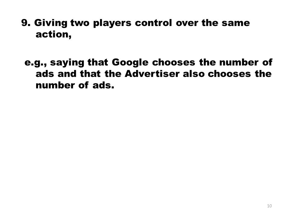 9. Giving two players control over the same action, e.g., saying that Google chooses the number of ads and that the Advertiser also chooses the number