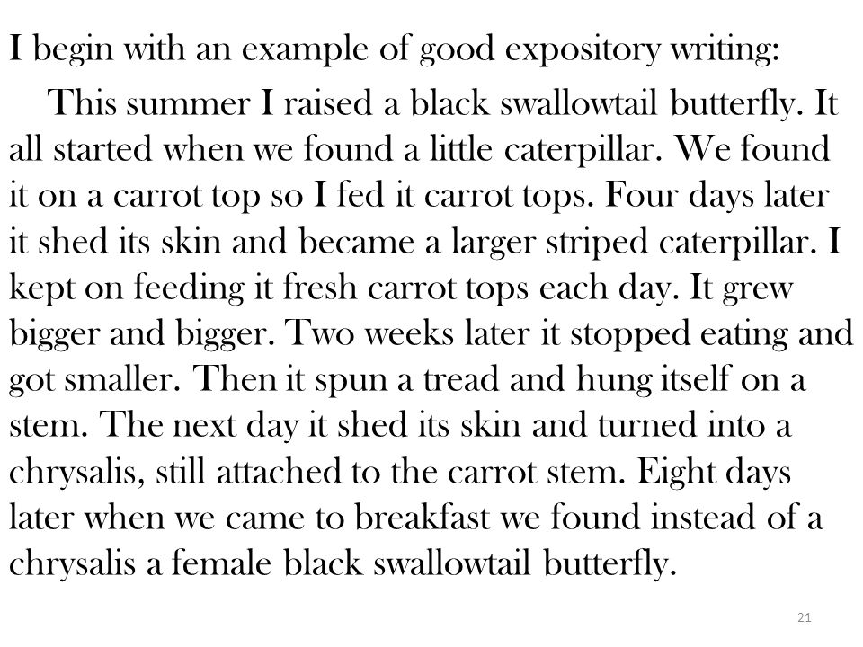 I begin with an example of good expository writing: This summer I raised a black swallowtail butterfly.