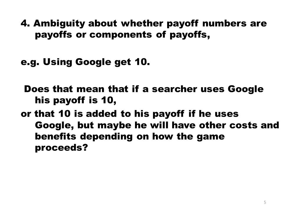 4. Ambiguity about whether payoff numbers are payoffs or components of payoffs, e.g.