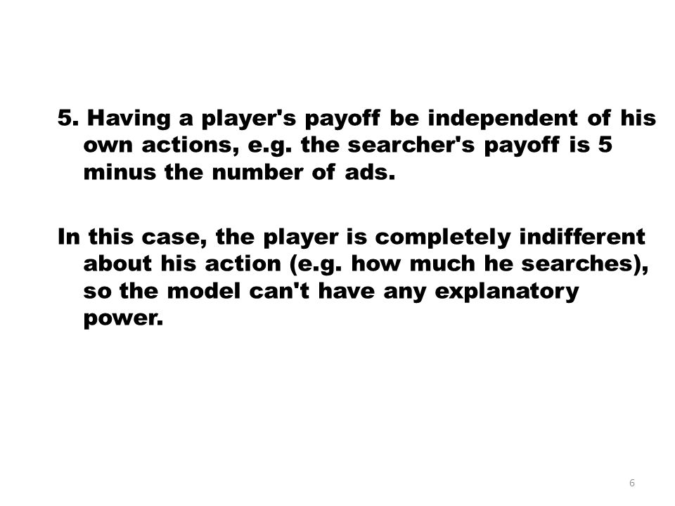 5. Having a player s payoff be independent of his own actions, e.g.