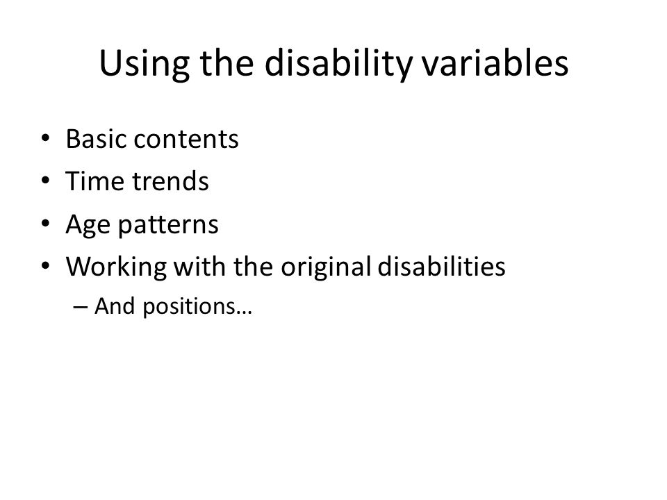 Using the disability variables Basic contents Time trends Age patterns Working with the original disabilities – And positions…