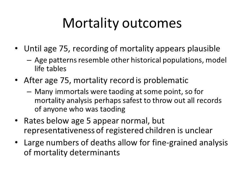 Mortality outcomes Until age 75, recording of mortality appears plausible – Age patterns resemble other historical populations, model life tables After age 75, mortality record is problematic – Many immortals were taoding at some point, so for mortality analysis perhaps safest to throw out all records of anyone who was taoding Rates below age 5 appear normal, but representativeness of registered children is unclear Large numbers of deaths allow for fine-grained analysis of mortality determinants