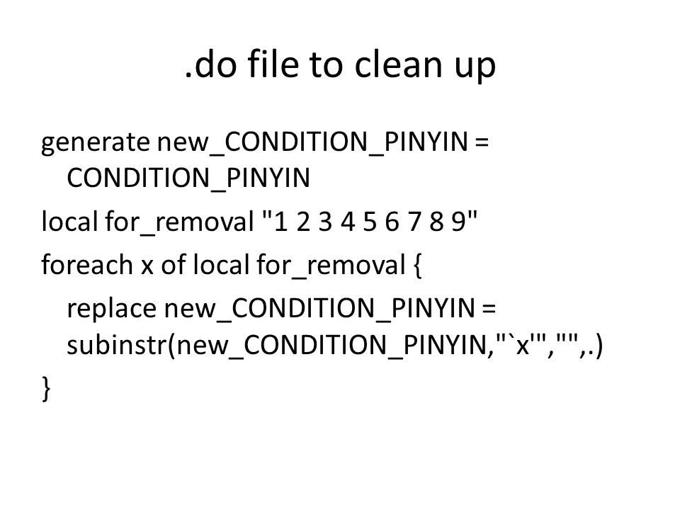 .do file to clean up generate new_CONDITION_PINYIN = CONDITION_PINYIN local for_removal 1 2 3 4 5 6 7 8 9 foreach x of local for_removal { replace new_CONDITION_PINYIN = subinstr(new_CONDITION_PINYIN, `x , ,.) }