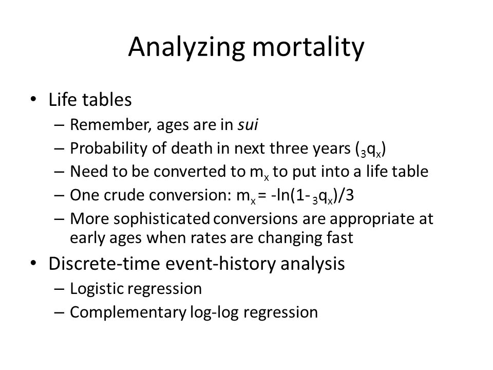 Analyzing mortality Life tables – Remember, ages are in sui – Probability of death in next three years ( 3 q x ) – Need to be converted to m x to put into a life table – One crude conversion: m x = -ln(1- 3 q x )/3 – More sophisticated conversions are appropriate at early ages when rates are changing fast Discrete-time event-history analysis – Logistic regression – Complementary log-log regression