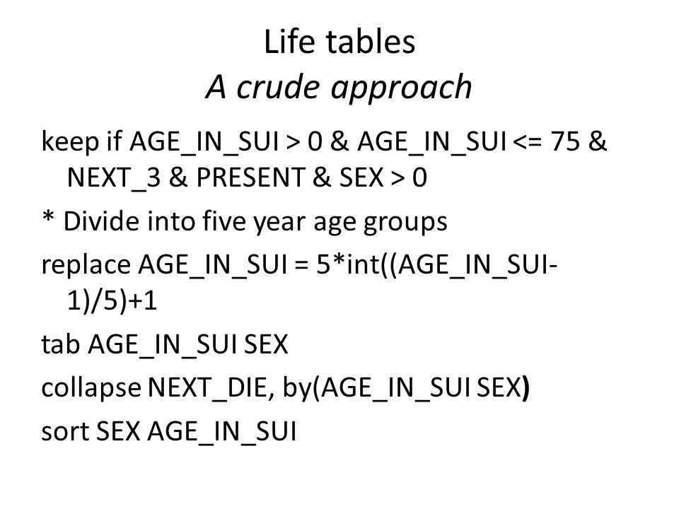 Life tables A crude approach keep if AGE_IN_SUI > 0 & AGE_IN_SUI 0 * Divide into five year age groups replace AGE_IN_SUI = 5*int((AGE_IN_SUI- 1)/5)+1