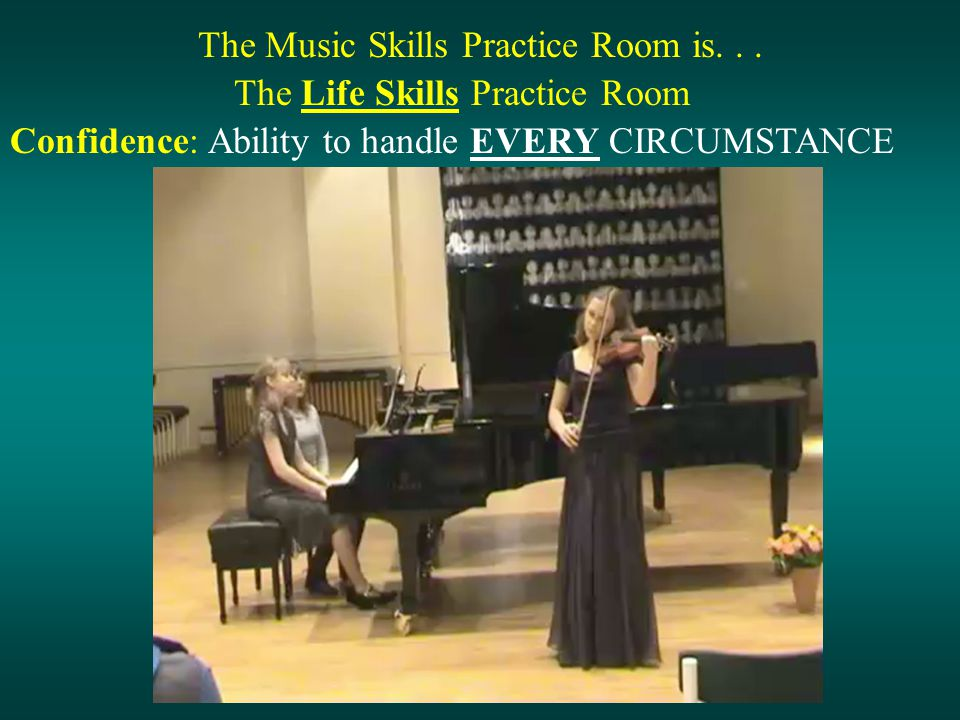 The Music Skills Practice Room is... The Life Skills Practice Room Confidence: Ability to handle EVERY CIRCUMSTANCE