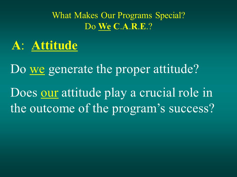 What Makes Our Programs Special. Do We C.A.R.E.. A: Attitude Do we generate the proper attitude.