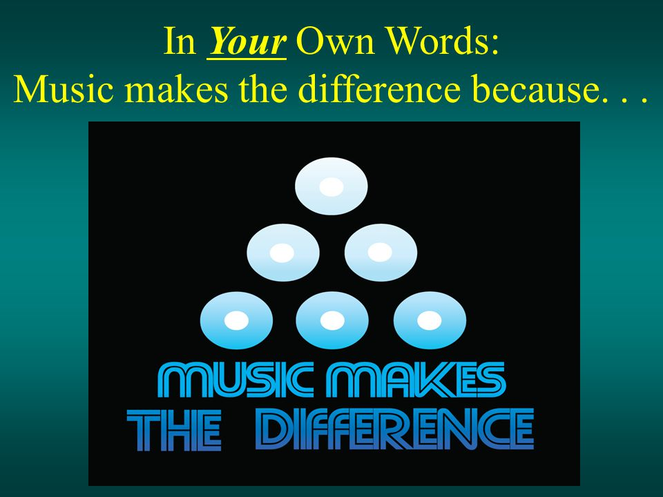In Your Own Words: Music makes the difference because...
