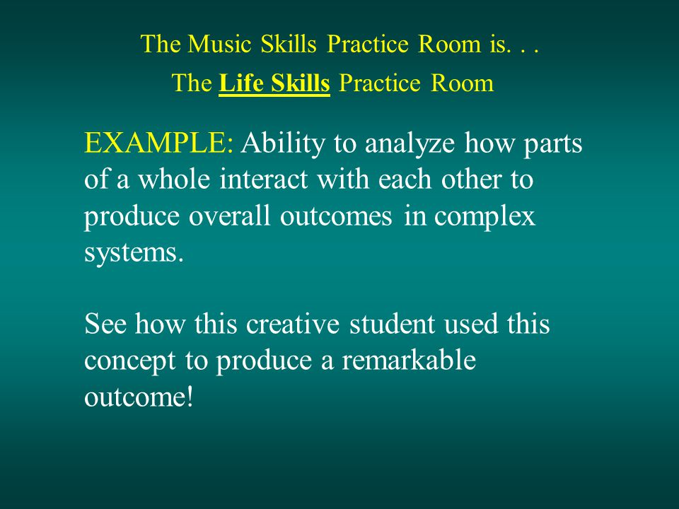The Music Skills Practice Room is... The Life Skills Practice Room EXAMPLE: Ability to analyze how parts of a whole interact with each other to produc