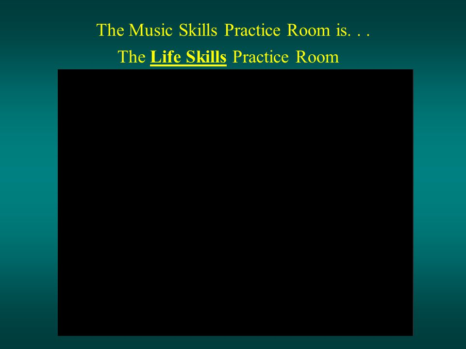 The Music Skills Practice Room is... The Life Skills Practice Room