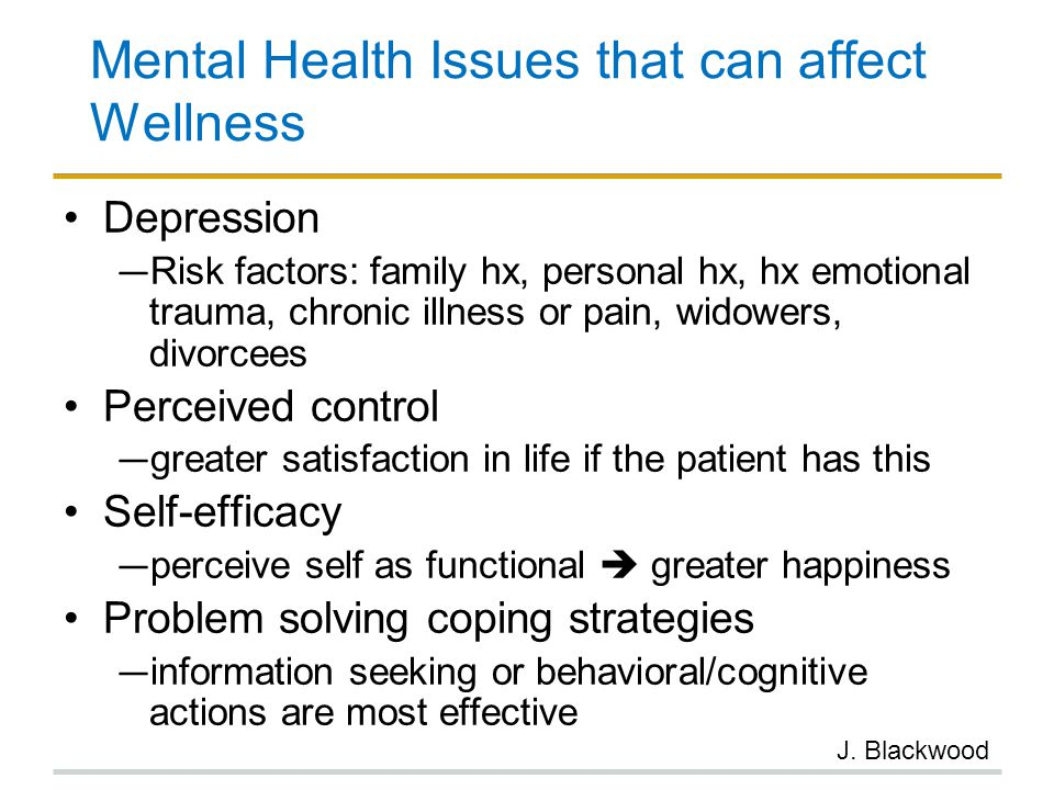 Mental Health Issues that can affect Wellness Depression ― Risk factors: family hx, personal hx, hx emotional trauma, chronic illness or pain, widower