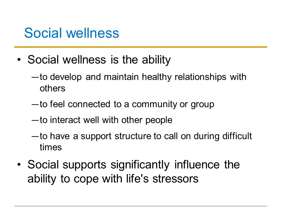Social wellness Social wellness is the ability ― to develop and maintain healthy relationships with others ― to feel connected to a community or group