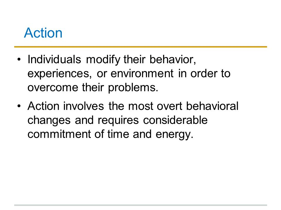 Action Individuals modify their behavior, experiences, or environment in order to overcome their problems. Action involves the most overt behavioral c