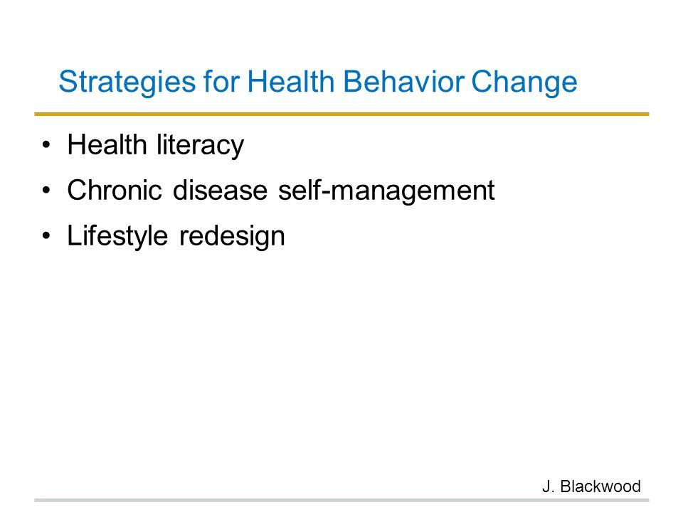 Strategies for Health Behavior Change Health literacy Chronic disease self-management Lifestyle redesign J. Blackwood