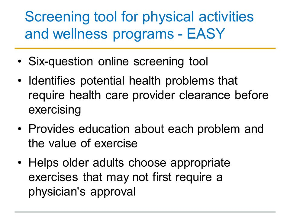 Screening tool for physical activities and wellness programs - EASY Six-question online screening tool Identifies potential health problems that requi
