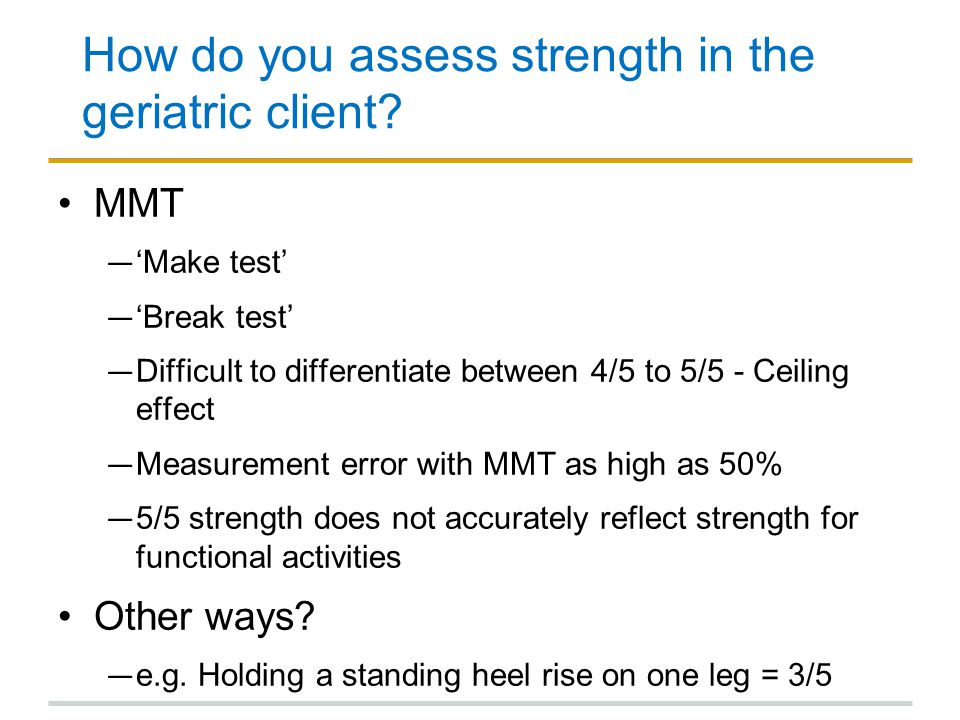How do you assess strength in the geriatric client? MMT ― 'Make test' ― 'Break test' ― Difficult to differentiate between 4/5 to 5/5 - Ceiling effect
