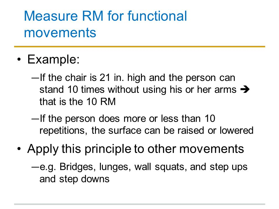 Measure RM for functional movements Example: ― If the chair is 21 in. high and the person can stand 10 times without using his or her arms  that is t