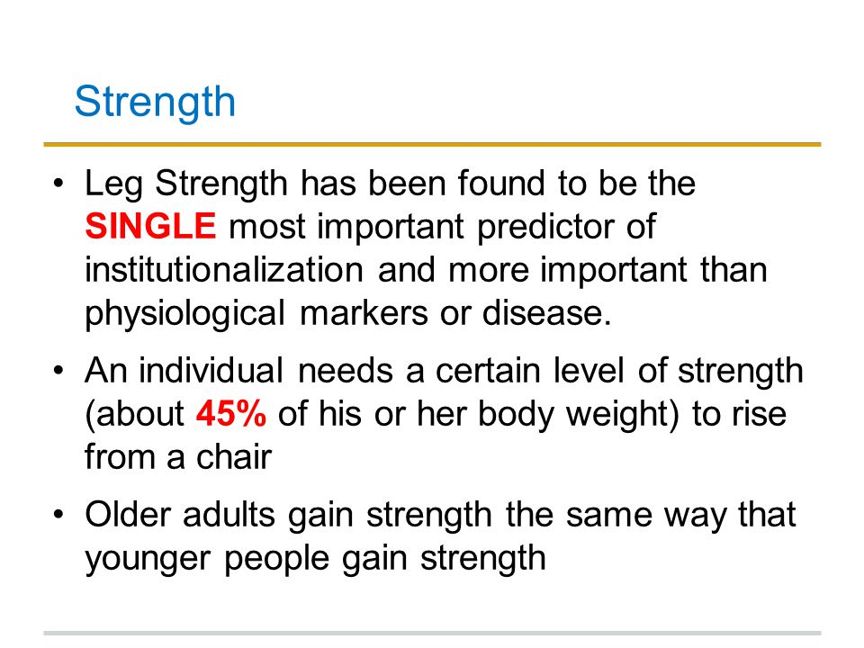Strength Leg Strength has been found to be the SINGLE most important predictor of institutionalization and more important than physiological markers o