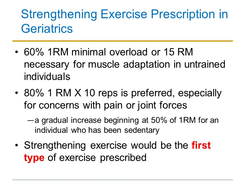 Strengthening Exercise Prescription in Geriatrics 60% 1RM minimal overload or 15 RM necessary for muscle adaptation in untrained individuals 80% 1 RM