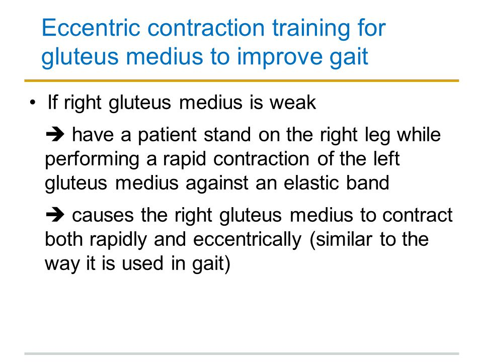 Eccentric contraction training for gluteus medius to improve gait If right gluteus medius is weak  have a patient stand on the right leg while perfor