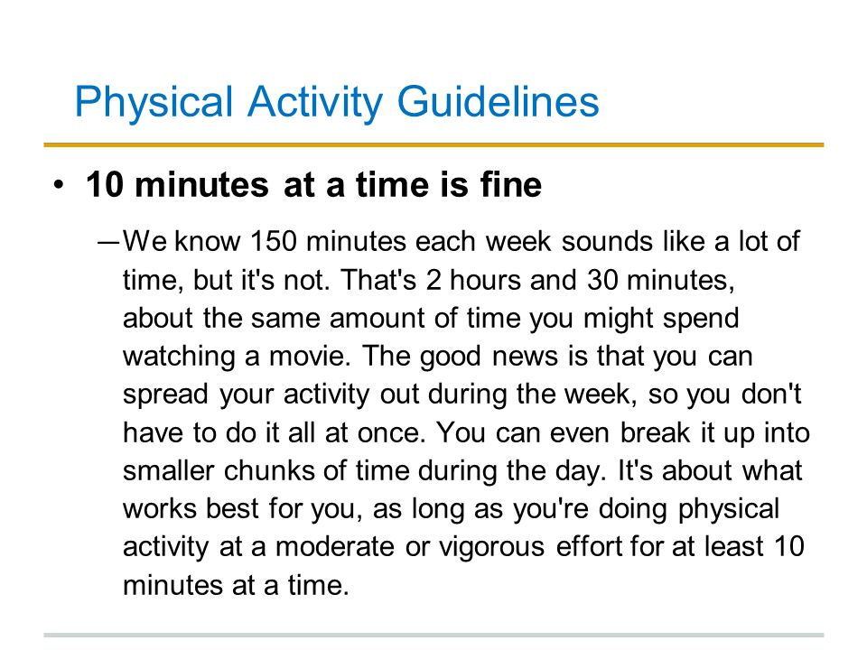 Physical Activity Guidelines 10 minutes at a time is fine ― We know 150 minutes each week sounds like a lot of time, but it's not. That's 2 hours and