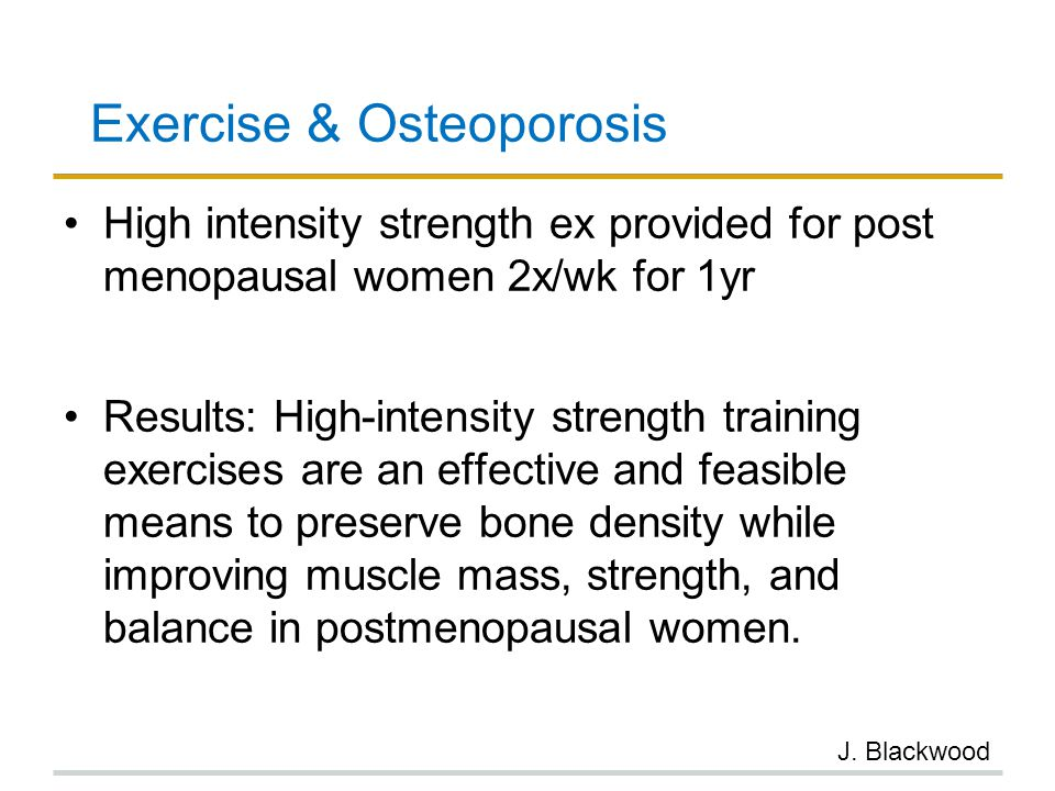 Exercise & Osteoporosis High intensity strength ex provided for post menopausal women 2x/wk for 1yr Results: High-intensity strength training exercise