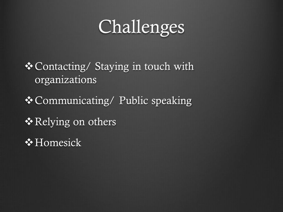 Challenges  Contacting/ Staying in touch with organizations  Communicating/ Public speaking  Relying on others  Homesick