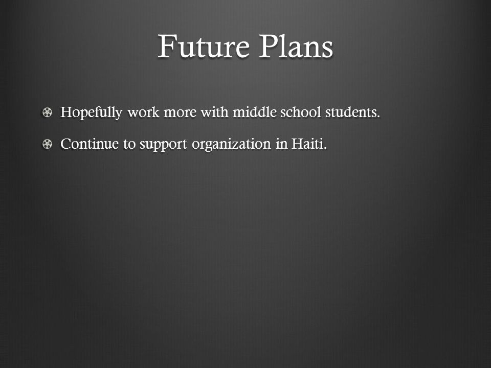 Future Plans Hopefully work more with middle school students.