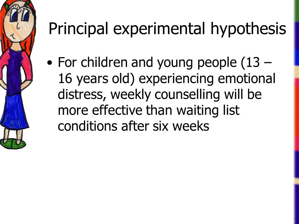 Principal experimental hypothesis For children and young people (13 – 16 years old) experiencing emotional distress, weekly counselling will be more effective than waiting list conditions after six weeks