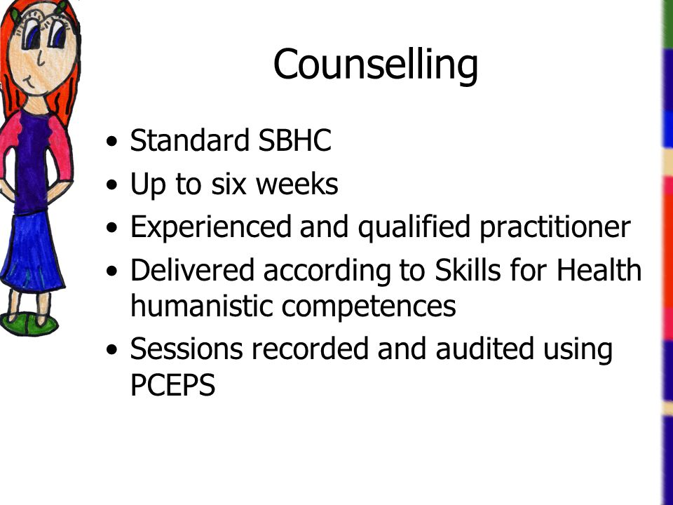 Counselling Standard SBHC Up to six weeks Experienced and qualified practitioner Delivered according to Skills for Health humanistic competences Sessions recorded and audited using PCEPS