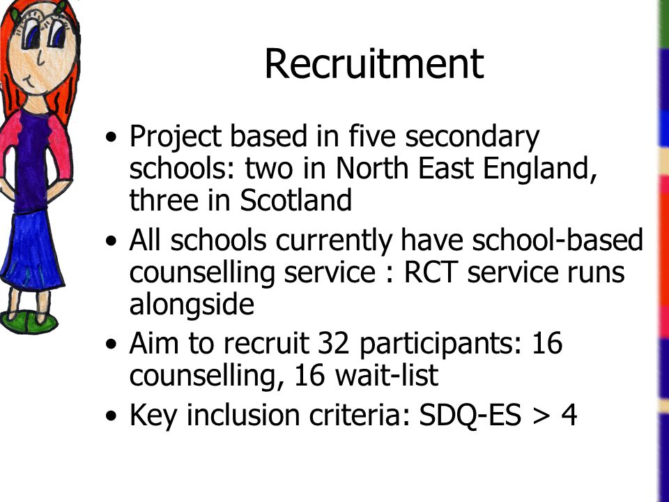 Recruitment Project based in five secondary schools: two in North East England, three in Scotland All schools currently have school-based counselling service : RCT service runs alongside Aim to recruit 32 participants: 16 counselling, 16 wait-list Key inclusion criteria: SDQ-ES > 4
