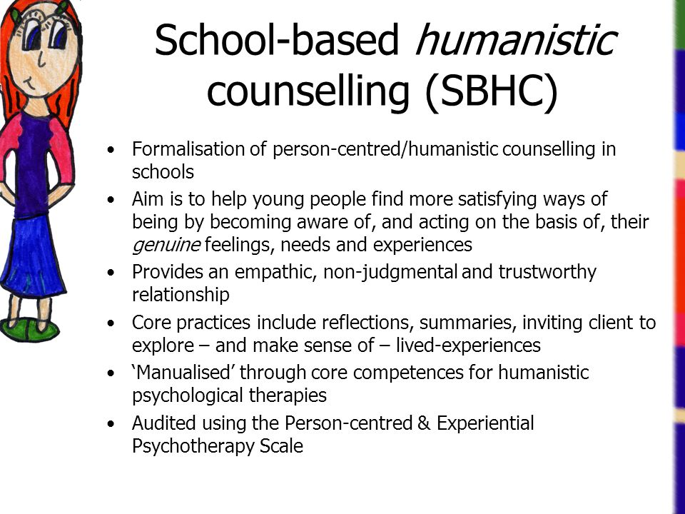 School-based humanistic counselling (SBHC) Formalisation of person-centred/humanistic counselling in schools Aim is to help young people find more satisfying ways of being by becoming aware of, and acting on the basis of, their genuine feelings, needs and experiences Provides an empathic, non-judgmental and trustworthy relationship Core practices include reflections, summaries, inviting client to explore – and make sense of – lived-experiences 'Manualised' through core competences for humanistic psychological therapies Audited using the Person-centred & Experiential Psychotherapy Scale