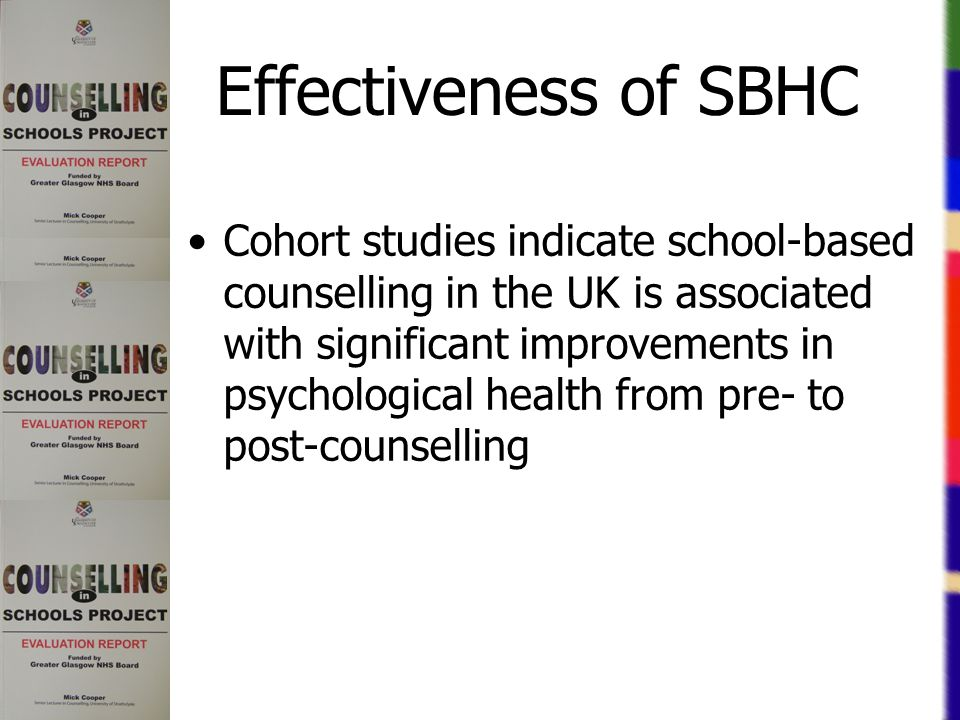 Effectiveness of SBHC Cohort studies indicate school-based counselling in the UK is associated with significant improvements in psychological health from pre- to post-counselling