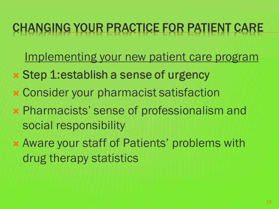 Implementing your new patient care program  Step 1:establish a sense of urgency  Consider your pharmacist satisfaction  Pharmacists' sense of professionalism and social responsibility  Aware your staff of Patients' problems with drug therapy statistics 18
