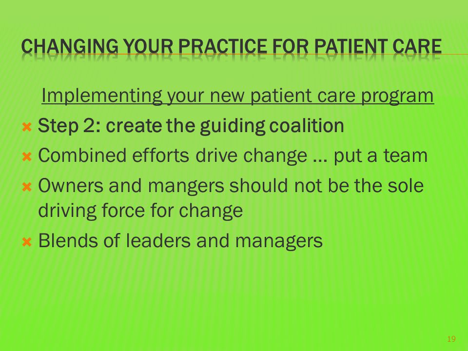 Implementing your new patient care program  Step 2: create the guiding coalition  Combined efforts drive change … put a team  Owners and mangers sh