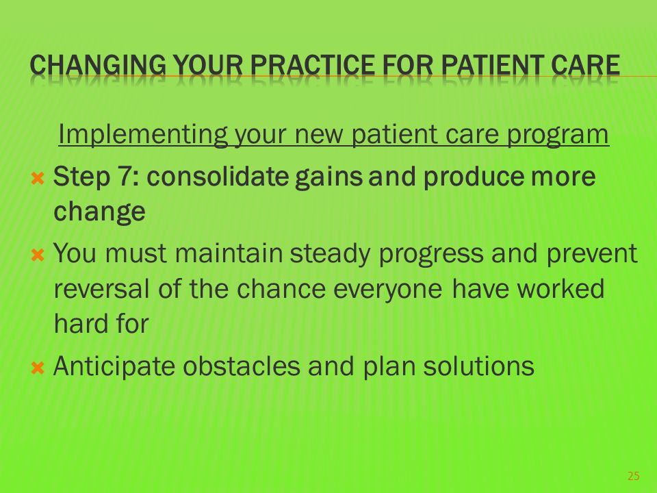 Implementing your new patient care program  Step 7: consolidate gains and produce more change  You must maintain steady progress and prevent reversal of the chance everyone have worked hard for  Anticipate obstacles and plan solutions 25