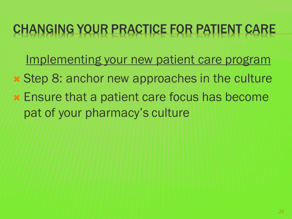 Implementing your new patient care program  Step 8: anchor new approaches in the culture  Ensure that a patient care focus has become pat of your pharmacy's culture 26