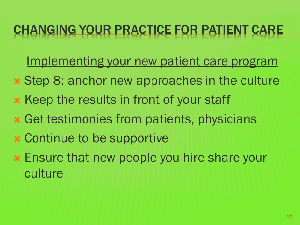 Implementing your new patient care program  Step 8: anchor new approaches in the culture  Keep the results in front of your staff  Get testimonies
