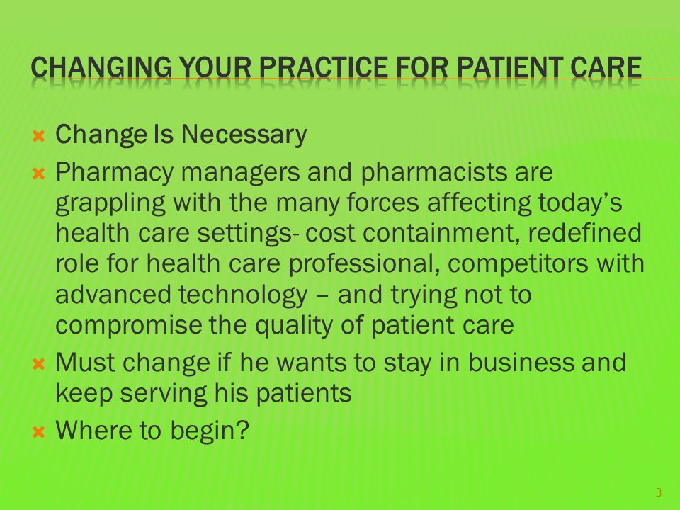  Change Is Necessary  Pharmacy managers and pharmacists are grappling with the many forces affecting today's health care settings- cost containment, redefined role for health care professional, competitors with advanced technology – and trying not to compromise the quality of patient care  Must change if he wants to stay in business and keep serving his patients  Where to begin.