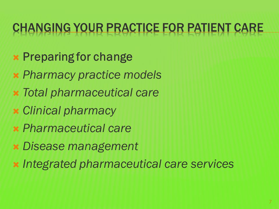  Preparing for change  Pharmacy practice models  Total pharmaceutical care  Clinical pharmacy  Pharmaceutical care  Disease management  Integrated pharmaceutical care services 7