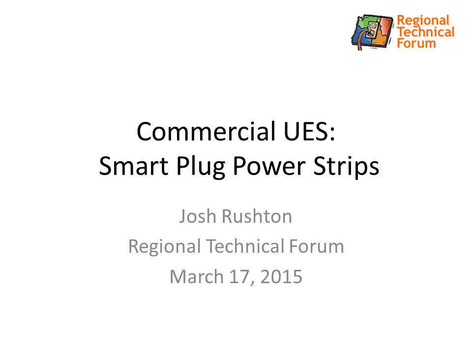 Commercial UES: Smart Plug Power Strips Josh Rushton Regional Technical Forum March 17, 2015