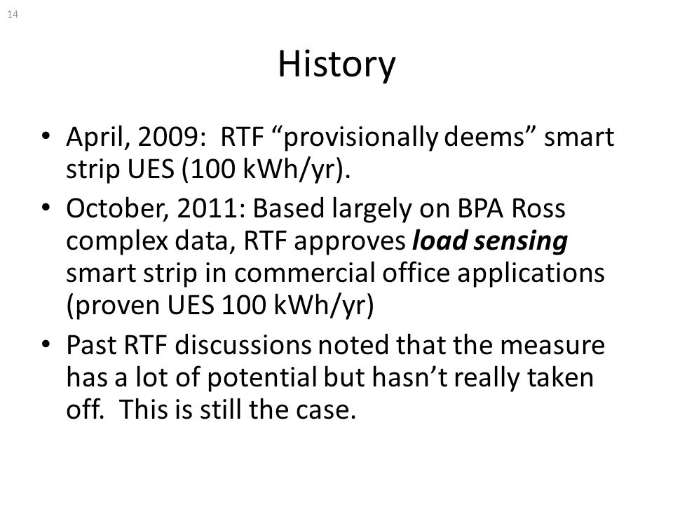 "History April, 2009: RTF ""provisionally deems"" smart strip UES (100 kWh/yr). October, 2011: Based largely on BPA Ross complex data, RTF approves load"