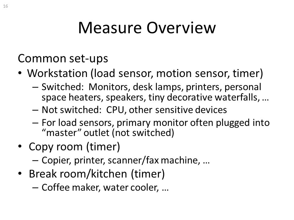 Measure Overview Common set-ups Workstation (load sensor, motion sensor, timer) – Switched: Monitors, desk lamps, printers, personal space heaters, speakers, tiny decorative waterfalls, … – Not switched: CPU, other sensitive devices – For load sensors, primary monitor often plugged into master outlet (not switched) Copy room (timer) – Copier, printer, scanner/fax machine, … Break room/kitchen (timer) – Coffee maker, water cooler, … 16