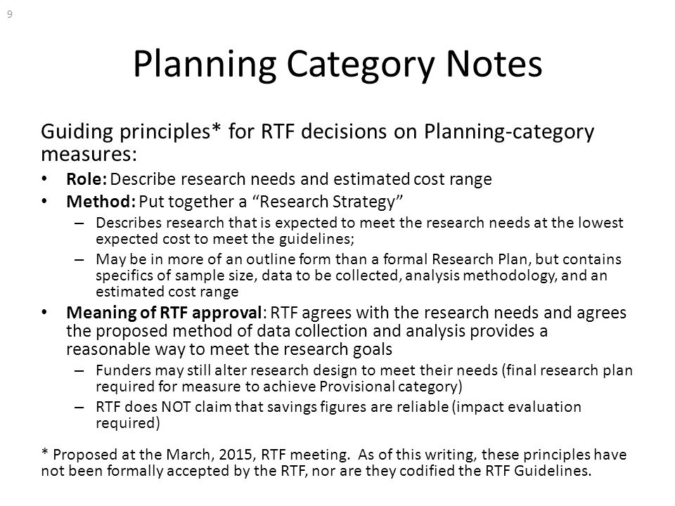 Planning Category Notes Guiding principles* for RTF decisions on Planning-category measures: Role: Describe research needs and estimated cost range Method: Put together a Research Strategy – Describes research that is expected to meet the research needs at the lowest expected cost to meet the guidelines; – May be in more of an outline form than a formal Research Plan, but contains specifics of sample size, data to be collected, analysis methodology, and an estimated cost range Meaning of RTF approval: RTF agrees with the research needs and agrees the proposed method of data collection and analysis provides a reasonable way to meet the research goals – Funders may still alter research design to meet their needs (final research plan required for measure to achieve Provisional category) – RTF does NOT claim that savings figures are reliable (impact evaluation required) * Proposed at the March, 2015, RTF meeting.