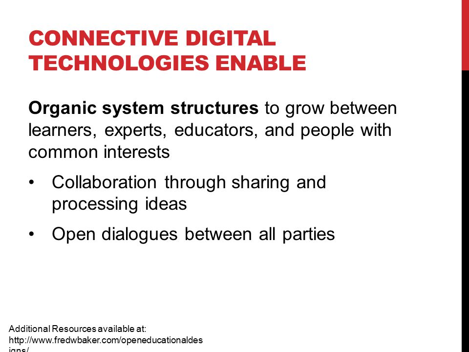 CONNECTIVE DIGITAL TECHNOLOGIES ENABLE Additional Resources available at: http://www.fredwbaker.com/openeducationaldes igns/ Organic system structures to grow between learners, experts, educators, and people with common interests Collaboration through sharing and processing ideas Open dialogues between all parties