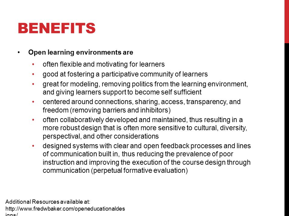 BENEFITS Open learning environments are often flexible and motivating for learners good at fostering a participative community of learners great for modeling, removing politics from the learning environment, and giving learners support to become self sufficient centered around connections, sharing, access, transparency, and freedom (removing barriers and inhibitors) often collaboratively developed and maintained, thus resulting in a more robust design that is often more sensitive to cultural, diversity, perspectival, and other considerations designed systems with clear and open feedback processes and lines of communication built in, thus reducing the prevalence of poor instruction and improving the execution of the course design through communication (perpetual formative evaluation) Additional Resources available at: http://www.fredwbaker.com/openeducationaldes igns/