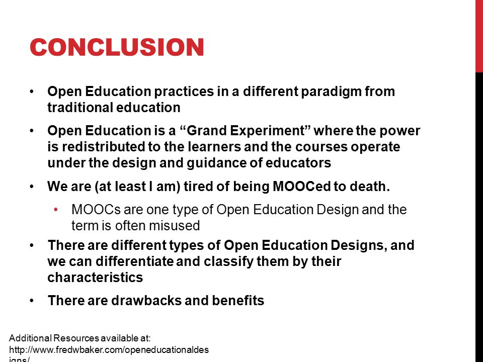 CONCLUSION Open Education practices in a different paradigm from traditional education Open Education is a Grand Experiment where the power is redistributed to the learners and the courses operate under the design and guidance of educators We are (at least I am) tired of being MOOCed to death.