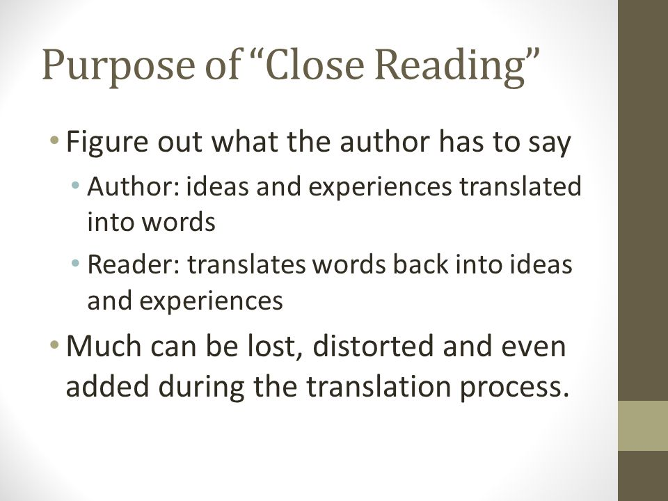 Purpose of Close Reading Figure out what the author has to say Author: ideas and experiences translated into words Reader: translates words back into ideas and experiences Much can be lost, distorted and even added during the translation process.
