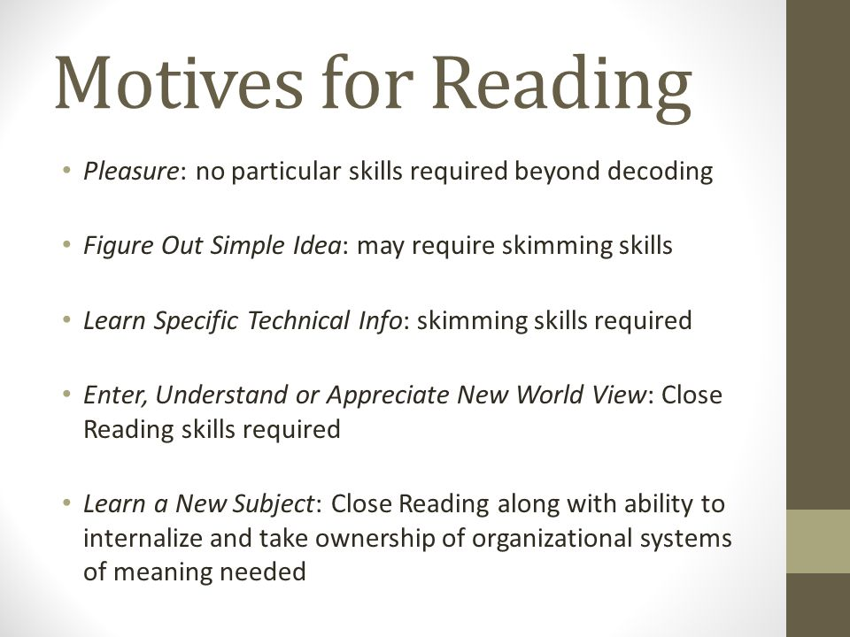 Motives for Reading Pleasure: no particular skills required beyond decoding Figure Out Simple Idea: may require skimming skills Learn Specific Technical Info: skimming skills required Enter, Understand or Appreciate New World View: Close Reading skills required Learn a New Subject: Close Reading along with ability to internalize and take ownership of organizational systems of meaning needed